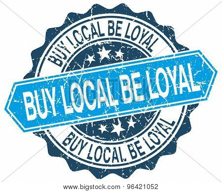 Buy Local Be Loyal Blue Round Grunge Stamp On White