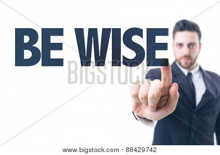 Business man pointing the text: Be Wise