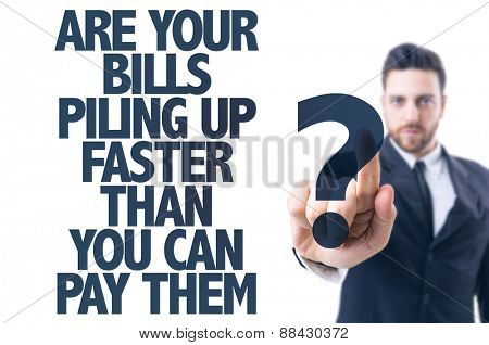 Business man pointing the text: Are Your Bills Piling Up Faster Than You Can Pay Them?