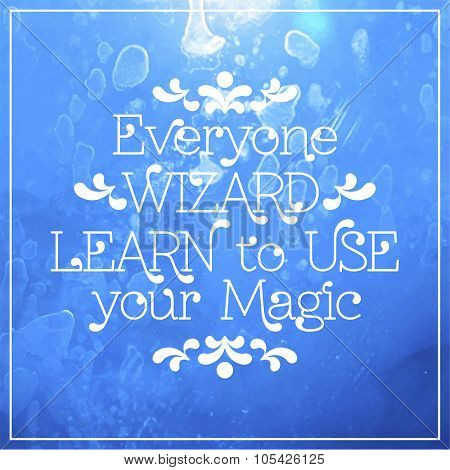 Everyone wizard. Learn to use your magic. lettering in frame.