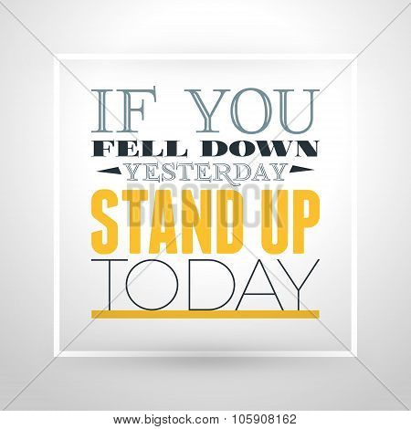 Motivational Typographic Quote - If You Fell Down Yesterday - Stand Up Today. Vector Typographic Bac