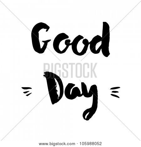 Good day phrase. Inspirational motivational quote. Vector ink painted lettering on white background. Phrase banner for poster, tshirt, banner, card and other design projects.
