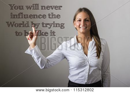You Will Never Influence The World By Trying To Be Like It - Beautiful Girl Touching Text On Transpa