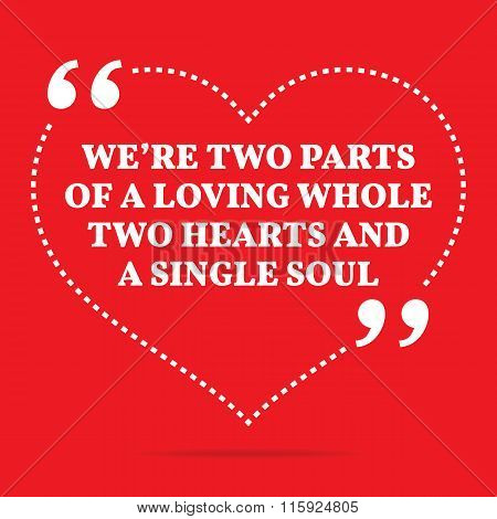 Inspirational Love Quote. We're Two Parts Of A Loving Whole Two Hearts And A Single Soul.