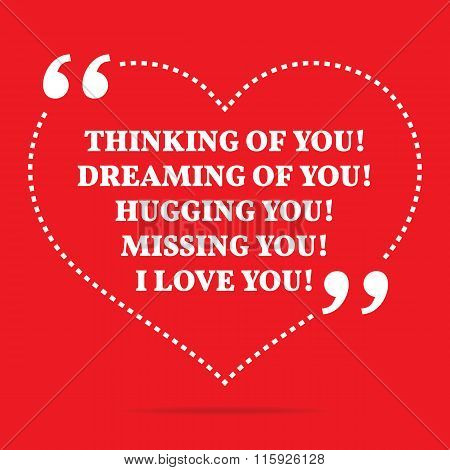 Inspirational Love Quote. Thinking Of You! Dreaming Of You! Hugging You! Missing You! I Love You!