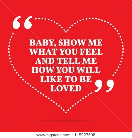 Inspirational Love Quote. Baby, Show Me What You Feel And Tell Me How You Will Like To Be Loved.