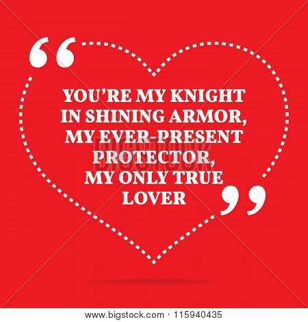Inspirational Love Quote. You're My Knight In Shining Armor, My Ever-present Protector, My Only True