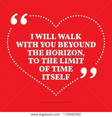 Inspirational Love Quote. I Will Walk With You Beyound The Horizon, To The Limit Of Time Itself.