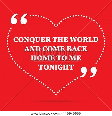 Inspirational Love Quote. Conquer The World And Come Back Home To Me Tonight.