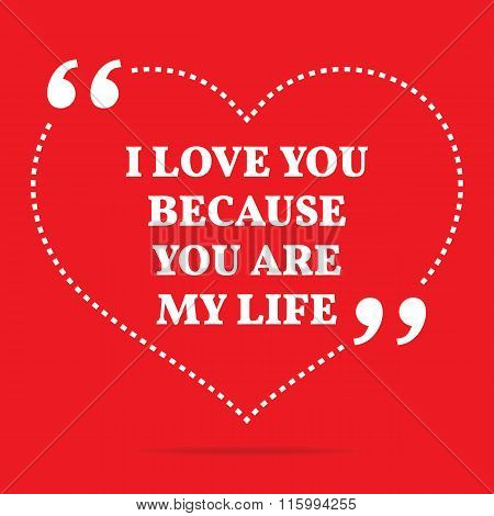 Inspirational Love Quote. I Love You Because You Are My Life.
