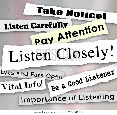 Listen Closely words on a ripped newspaper headline and other news alerts like take notice, vital info, importance of being a good listener and pay attention