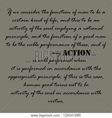 If we consider the function of man to be a certain kind of life, and this to be an activity of the soul implying a rational principle, and the function of a good man to be the noble performance of these, and if any action is well performed...