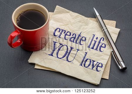 create life you love advice - handwriting on a napkin with cup of coffee against gray slate stone background