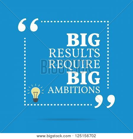Inspirational Motivational Quote. Big Results Require Big Ambitions.