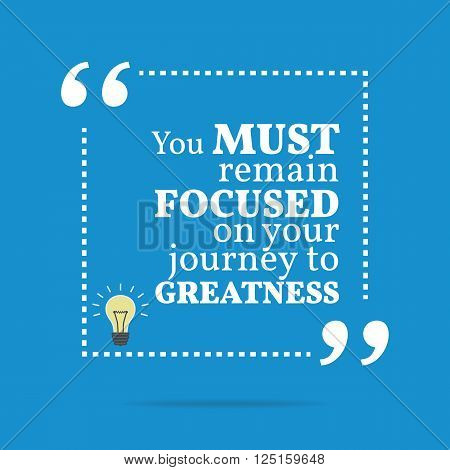 Inspirational Motivational Quote. You Must Remain Focused On Your Journey To Greatness.