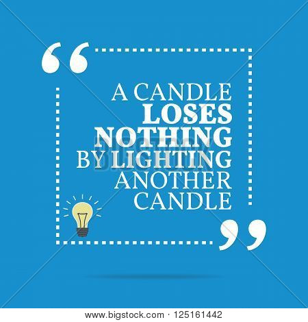 Inspirational Motivational Quote. A Candle Loses Nothing By Lighting Another Candle.