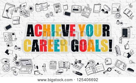 Achieve Your Career Goals. Modern Line Style Illustration. Multicolor Achieve Your Career Goals Drawn on White Brickwall. Doodle Icons. Doodle Design Style of Achieve Your Career Goals Concept.