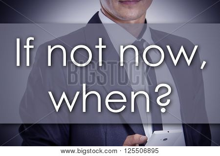 If Not Now, When? - Young Businessman With Text - Business Concept