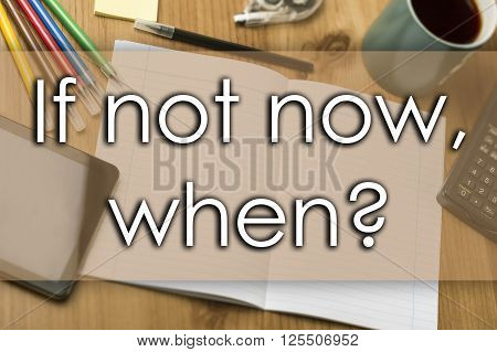 If Not Now, When? - Business Concept With Text