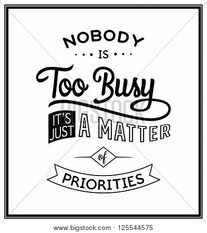 Nobody is too busy, it's just a matter of priorities - Quote typographical background. Vintage typography background, vintage typography design, vintage typography art, vintage typography label, vintage typography icon, vintage typography print for t-shir