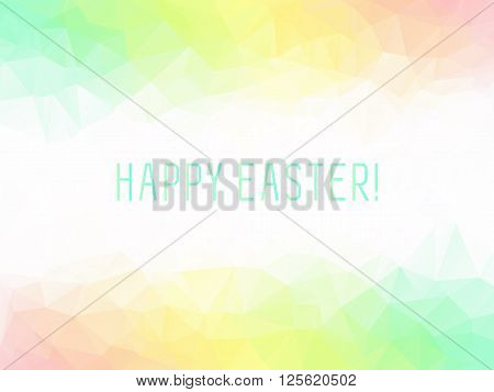 Spring warm colors polygon background or vector frame. Green pastel fresh colors abstract background with emply white space in center and HAPPY EASTER phrase