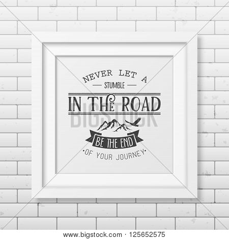 Never let a stumble in the road, be the end of your journey - Quote typographical background in the realistic square white frame on the brick wall background.