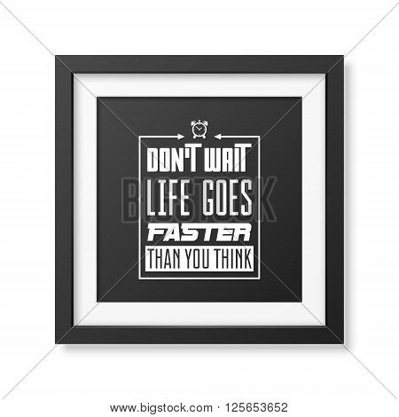 Do not wait, life goes faster than you think - Quote typographical background in the realistic square black frame isolated on white background. Vintage typography background, mockup for design