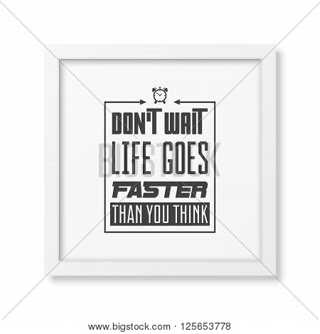 Do not wait, life goes faster than you think - Quote typographical background in the realistic square white frame isolated on white background. Vintage typography background, mockup for design