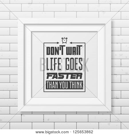 Do not wait, life goes faster than you think - Quote typographical background in the realistic square white frame on the brick wall background. Vintage typography background, mockup for design