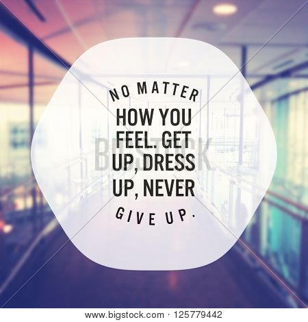 Inspirational Typographic Quote - No matter how you feel, get up, dress up, never, give up.