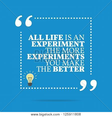 Inspirational Motivational Quote. All Life Is An Experiment The More Experiments You Make The Better