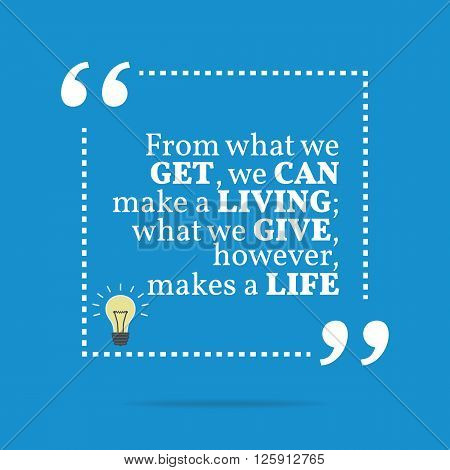 Inspirational Motivational Quote. From What We Get, We Can Make A Living; What We Give, However, Mak