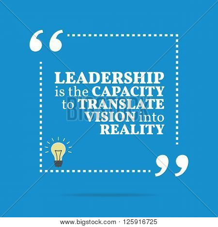 Inspirational Motivational Quote. Leadership Is The Capacity To Translate Vision Into Reality.