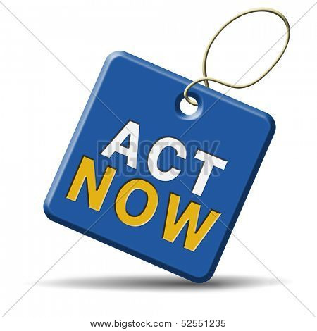 now or never time for action. It�¢??s now or never to act or react.