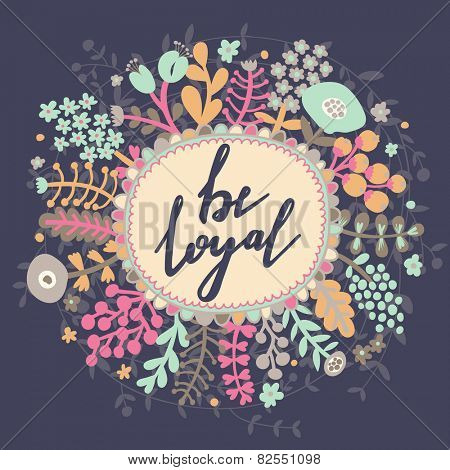 Be loyal. Inspirational and motivational background. Bright floral card with cute cartoon leafs in vector