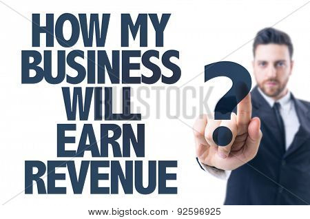 Business man pointing the text: How my Business Will Earn Revenue?