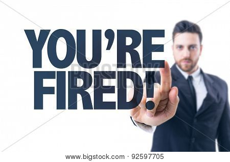 Business man pointing the text: You're Fired!