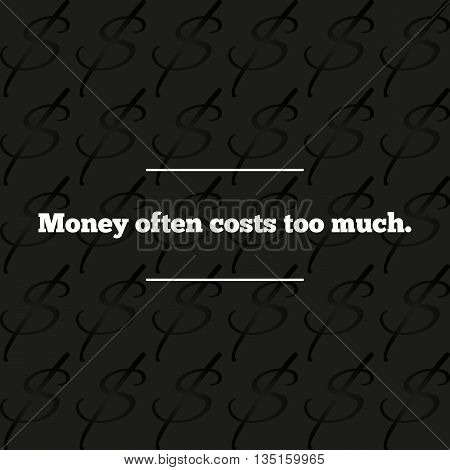 Dark background with dollar sign and repeated quotation white font Money often costs too much. Abstract.