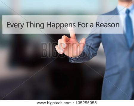 Every Thing Happens For A Reason - Businessman Hand Pressing Button On Touch Screen Interface.