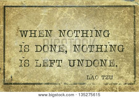 When nothing is done nothing is left undone - ancient Chinese philosopher Lao Tzu quote printed on grunge vintage cardboard