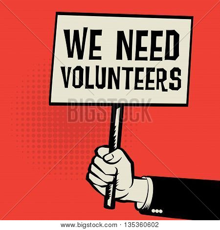 Poster in hand business concept with text We Need Volunteers, vector illustration