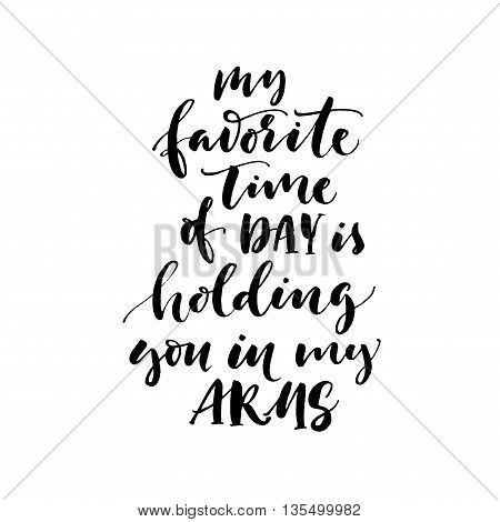 My favorite time of day is holding you in my arms card. Hand drawn lettering background. Ink illustration. Isolated on white background.