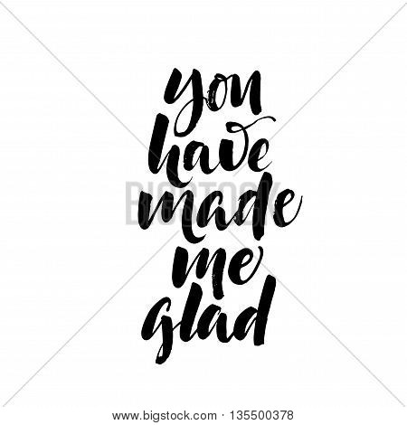 You have made me glad card. Positive quote.Ink illustration. Modern brush calligraphy. Isolated on white background. Inspirational phrase.