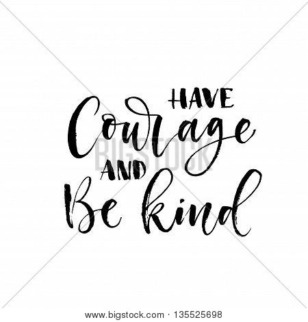 Have courage and be kind card. Hand drawn positive and motivational quote. Hand drawn lettering background. Ink illustration. Modern brush calligraphy. Isolated on white background.