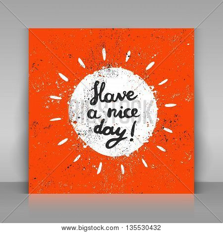Have a nice day card. Hand drawn calligraphy. Vector illustration. Grunge sun with lettering.