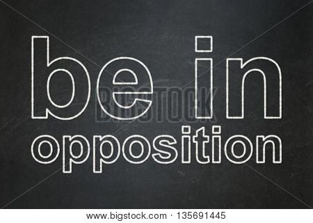 Politics concept: text Be in Opposition on Black chalkboard background