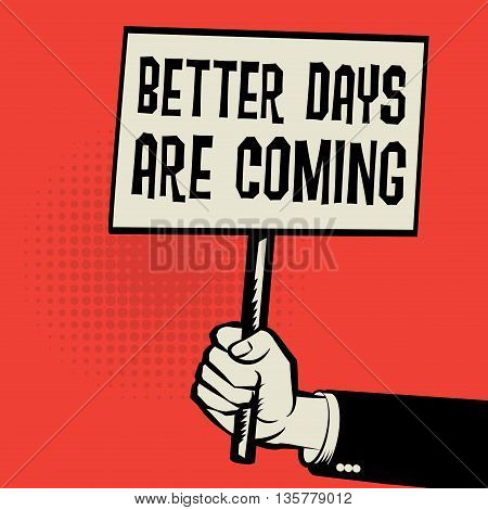 Poster in hand business concept with text Better Days are Come, vector illustration
