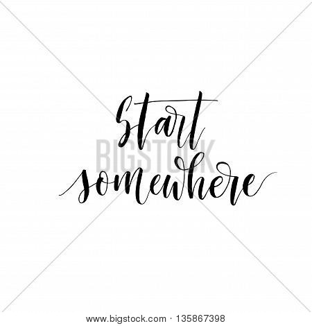 Start somewhere phrase. Positive quote. Hand drawn lettering background. Ink illustration. Modern brush calligraphy. Isolated on white background.