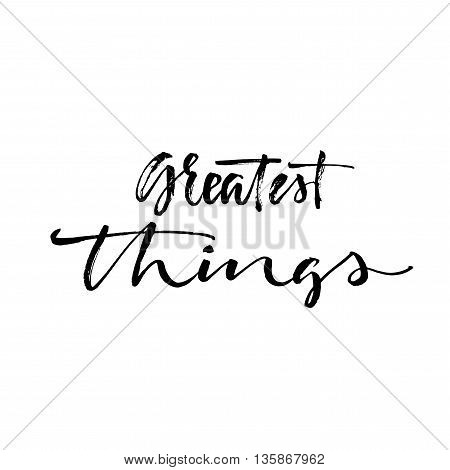 Greatest things card. Hand drawn lettering quote. Ink illustration. Modern brush calligraphy. Isolated on white background. Positive phrase.