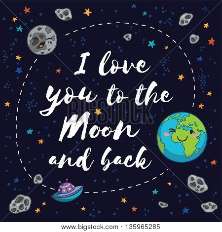 I Love You To The Moon And Back - Vector romantic inspirational quote. Fantastic childish background in bright colors with planet, stars and comets.